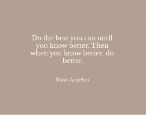 Maya Angelou: Do the best you can until  you know better. Then  when you know better, do  better.  Maya Angelou