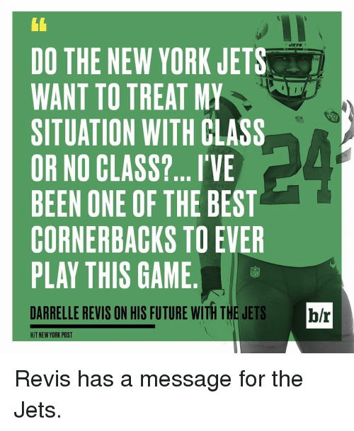 New York Jets: DO THE NEW YORK JETS  WANT TO TREAT MY  SITUATION WITH CLASS  OR NO CLASS?... I'VE  BEEN ONE OF THE BEST  CORNERBACKS TO EVER  PLAY THIS GAME  DARRELLE REVIS ON HIS FUTURE WITH THE JETS br  HIT NEW YORK POST Revis has a message for the Jets.