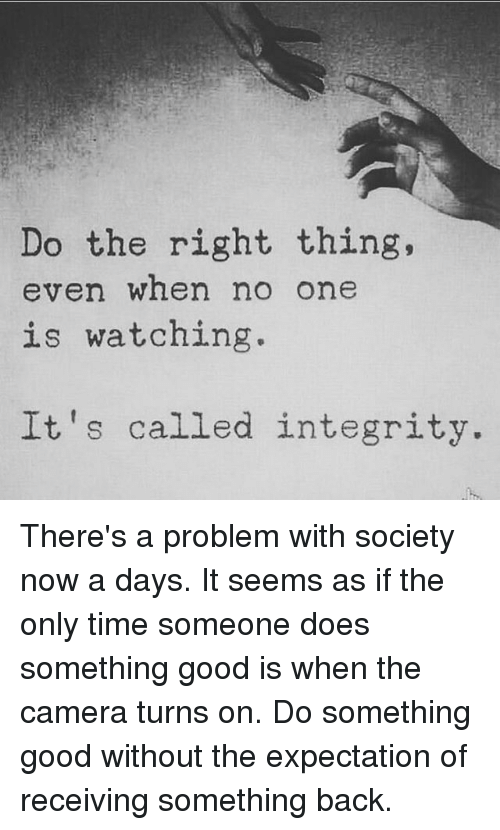 Memes, Camera, and Good: Do the right thing,  even when no one  is watching  It's called integrity. There's a problem with society now a days. It seems as if the only time someone does something good is when the camera turns on. Do something good without the expectation of receiving something back.