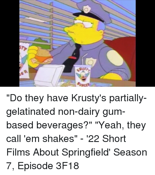 """gelatin: """"Do they have Krusty's partially-gelatinated non-dairy gum-based beverages?"""" """"Yeah, they call 'em shakes"""" - '22 Short Films About Springfield' Season 7, Episode 3F18"""