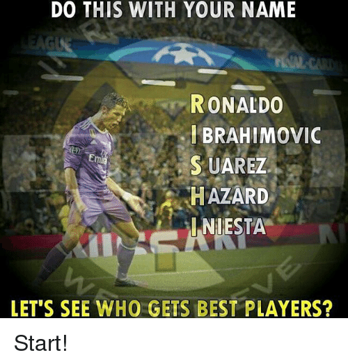 Memes, Best, and Ronaldo: DO THIS WITH YOUR NAME  RONALDO  I BRAHIMOVIC  SUAREZ  HAZARD  INIESTA  Em  LET S SEE WHO GETS BEST PLAYERS? Start!