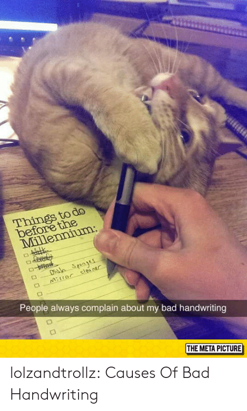 handwriting: do  tne  Things to  be  People always complain about my bad handwriting  THE META PICTURE lolzandtrollz:  Causes Of Bad Handwriting