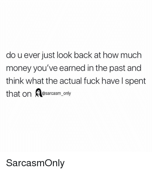 Funny, Memes, and Money: do u ever just look back at how much  money you've earned in the past and  think what the actual fuck have l spent  that on Aesarcasm_only SarcasmOnly