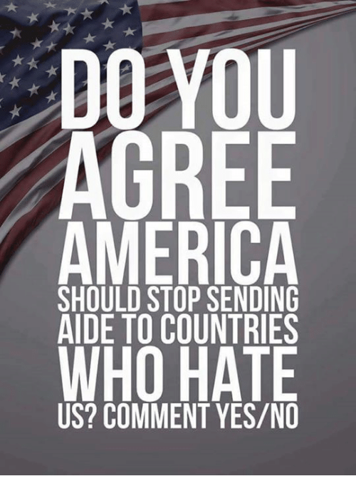 Aide: DO VOU  AGREE  AMERICA  WHO HATE  SHOULD STOP SENDING  AIDE TO COUNTRIES  US? COMMENT YES/NO