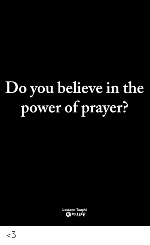 Life, Memes, and Power: Do vou believe in the  power of prayer?  Lessons Taught  By LIFE <3
