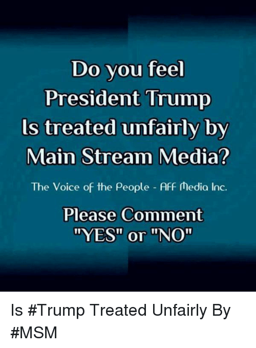"Memes, The Voice, and Trump: Do vou feel  President Trump  ls treated unfairly by  Main Stream Media?  The Voice of the People Aff Media Inc.  Please Comment  ""YES"" or ""NO"" Is #Trump Treated Unfairly By #MSM"