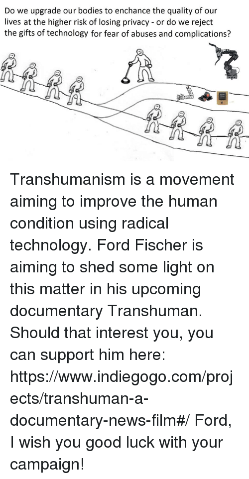 Ford, Technology, and The Gift: Do we upgrade our bodies to enchance the quality of our  lives at the higher risk of losing privacy or do we reject  the gifts of technology for fear of abuses and complications? Transhumanism is a movement aiming to improve the human condition using radical technology.  Ford Fischer is aiming to shed some light on this matter in his upcoming documentary Transhuman. Should that interest you, you can support him here: https://www.indiegogo.com/projects/transhuman-a-documentary-news-film#/ Ford, I wish you good luck with your campaign!