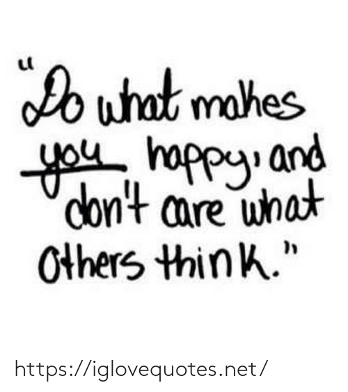 "Happy, Net, and Think: Do what mahes  you happy. and  don't care what  Others think."" https://iglovequotes.net/"
