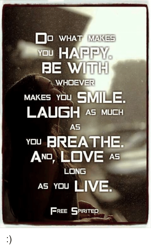 Memes, 🤖, and Free Spirit: Do WHAT MAKES  YOU  HARRY  BE WITH  WHOEVER  MAKES YO  SMILE  LAUGH AS MUCH  AS  You BREATHE.  AND, LOVE AS  LONG  AS YOU  LIVE.  FREE SPIRITED :)