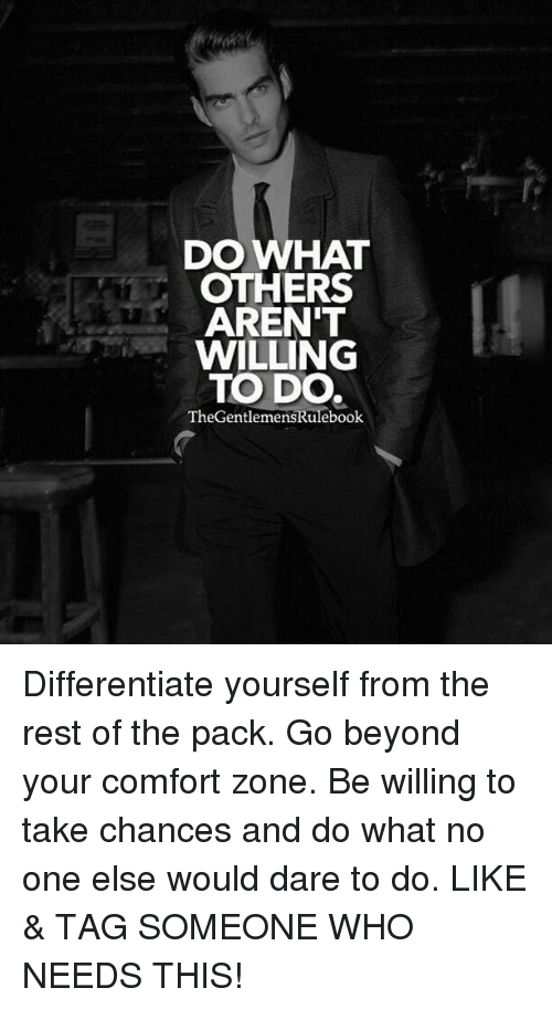 comfortability: DO WHAT  OTHERS  AREN'T  WILLING  TO DO.  TheGentlemensRulebook Differentiate yourself from the rest of the pack. Go beyond your comfort zone. Be willing to take chances and do what no one else would dare to do. LIKE & TAG SOMEONE WHO NEEDS THIS!
