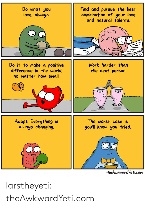 Adapte: Do what you  love, always.  Find and pursue the best  combination of your love  and natural talents.  Do it to make a positive  difference in the world,  no matter how small.  Work harder than  the next person.  Adapt. Everything is  always changing.  The worst case iS  you'll know you tried  theAwkwardYeti.com larstheyeti:  theAwkwardYeti.com