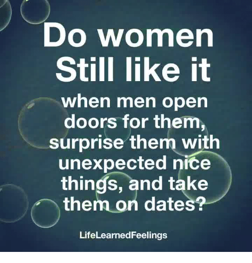 Women, Nice, and Dates: Do women  Still like it  when men open  doors for them,  surprise them with  unexpected nice  things, and take  them on dates?  LifeLearnedFeeling:s