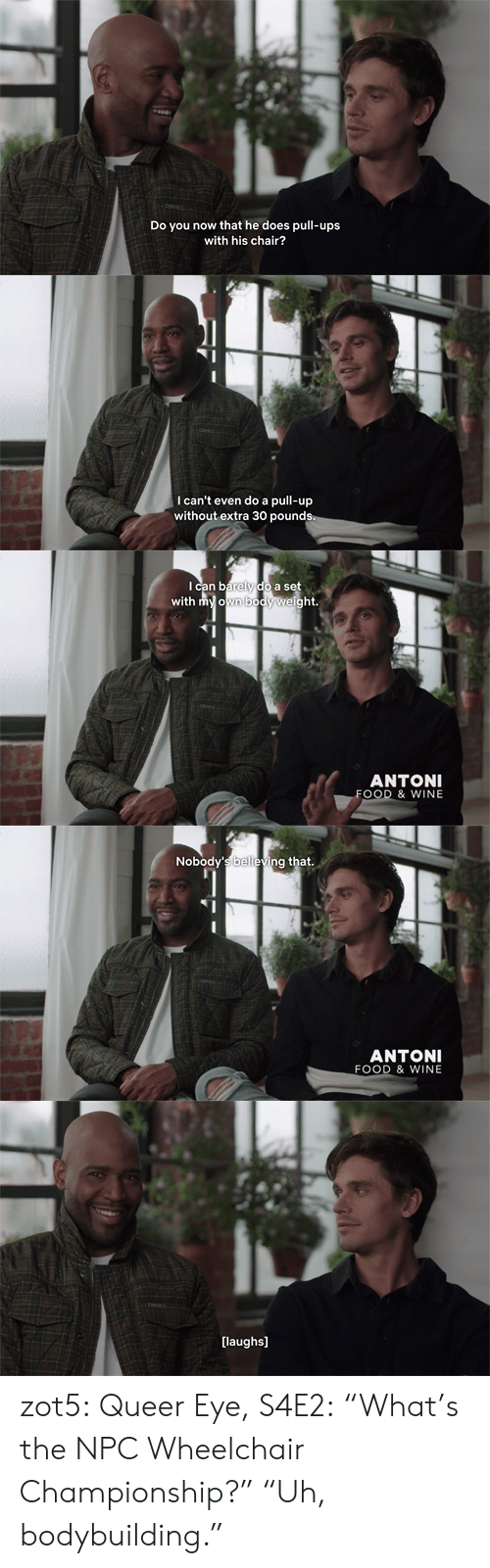 "Bodybuilding: Do y  now that he does pull-ups  with his chair?   I can't even do a pull-up  without extra 30 pounds   Ican barely do a set  with my own body weight.  ANTONI  FOOD & WINE   Nobody's believing that.  ANTONI  FOOD & WINE   [laughs] zot5:  Queer Eye, S4E2: ""What's the NPC Wheelchair Championship?"" ""Uh, bodybuilding."""