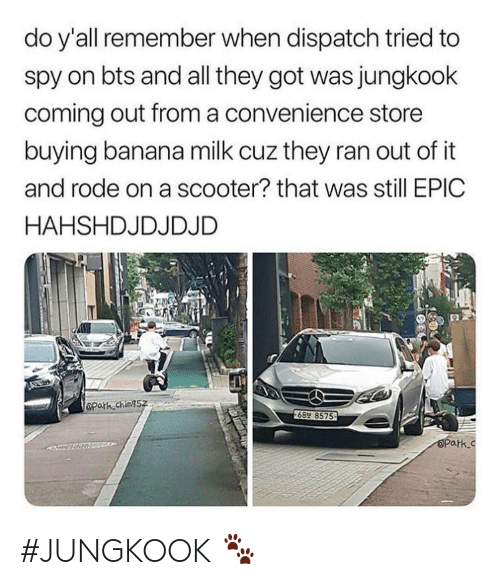 Scooter, Banana, and Bts: do y'all remember when dispatch tried to  spy on bts and all they got was jungkook  coming out froma convenience store  buying banana milk cuz they ran out of it  and rode on a scooter? that was still EPIC  HAHSHDJDJDJD  Opath ching5z  689 8575  OPark.c #JUNGKOOK 🐾