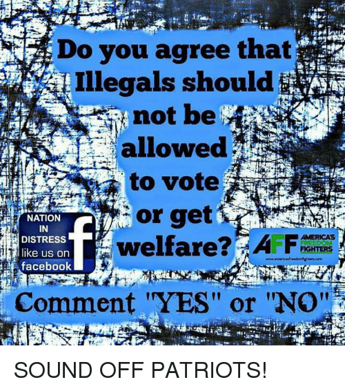 """Facebook, Memes, and Patriotic: Do you agree that  Illegals should$  not be  allowed  to vote  or get  welfare  i NATION  IN  DISTRESS  like us on  facebook  AMERICA'S  Comment """"YES"""" or """"No''  l1 SOUND OFF PATRIOTS!"""