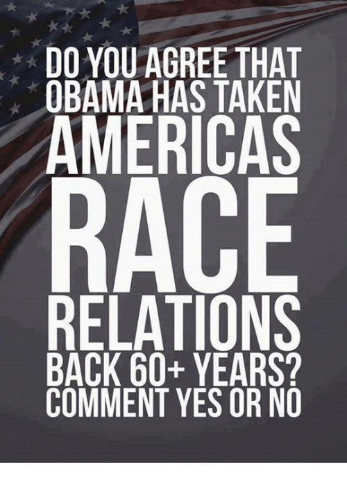 Memes, Obama, and Taken: DO YOU AGREE THAT  OBAMA HAS TAKEN  AMERICAS  RACE  RELATIONS  BACK 60+ YEARS?  COMMENT YES OR NO