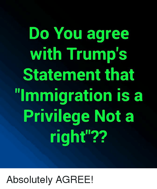 "Memes, Immigration, and 🤖: Do You agree  with Trump's  Statement that  ""Immigration is a  Privilege Not a  right""?? Absolutely AGREE!"