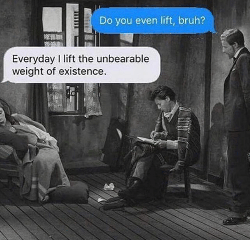 Bruh, Classical Art, and Lift: Do you even lift, bruh?  Everyday I lift the unbearable  weight of existence.