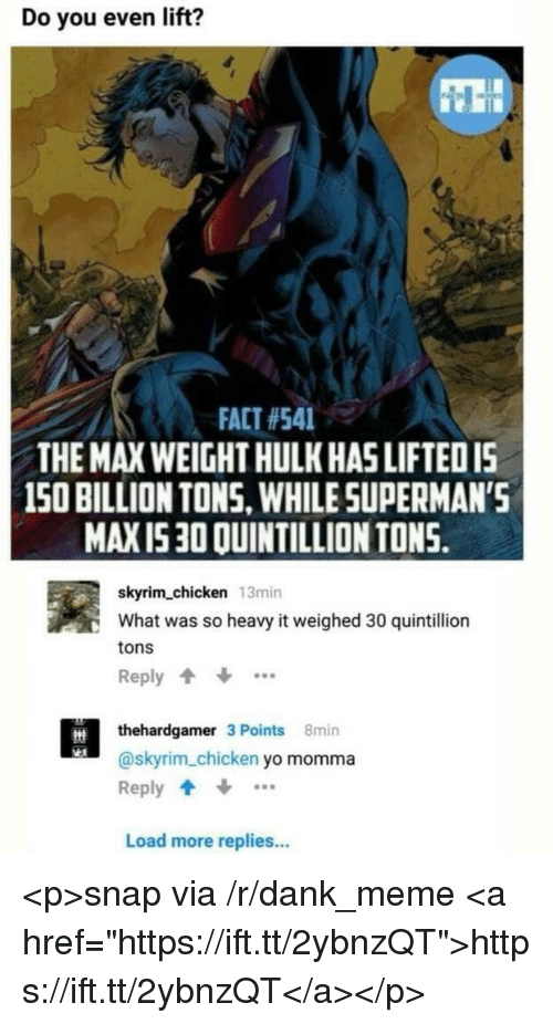 """Dank, Meme, and Skyrim: Do you even lift?  t:  FACT #541  THE MAX WEIGHT HULK HAS LIFTEDI5  150 BILLION TONS, WHILE SUPERMAN'S  MAXI530 QUINTILLION TONS.  skyrim_chicken 13min  What was so heavy it weighed 30 quintillion  tons  Reply  thehardgamer 3 Points 8min  @skyrim_chicken yo momma  Reply  Load more replies.. <p>snap via /r/dank_meme <a href=""""https://ift.tt/2ybnzQT"""">https://ift.tt/2ybnzQT</a></p>"""