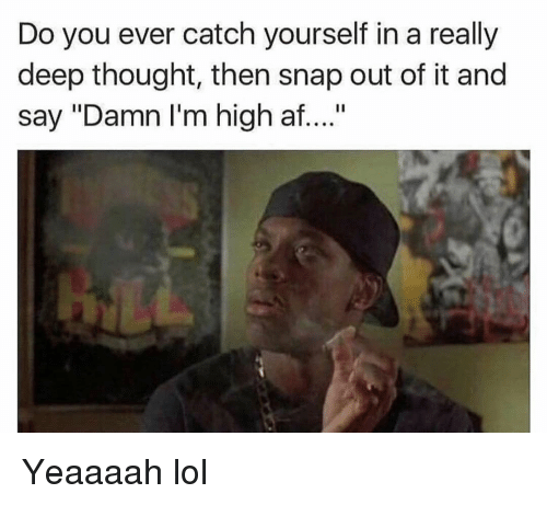 "Af, Funny, and Lol: Do you ever catch yourself in a really  deep thought, then snap out of it and  say ""Damn I'm high af...."" Yeaaaah lol"