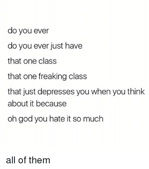 God, Girl Memes, and Class: do you ever  do you ever just have  that one class  that one freaking class  that just depresses you when you think  about it because  oh god you hate it so much all of them