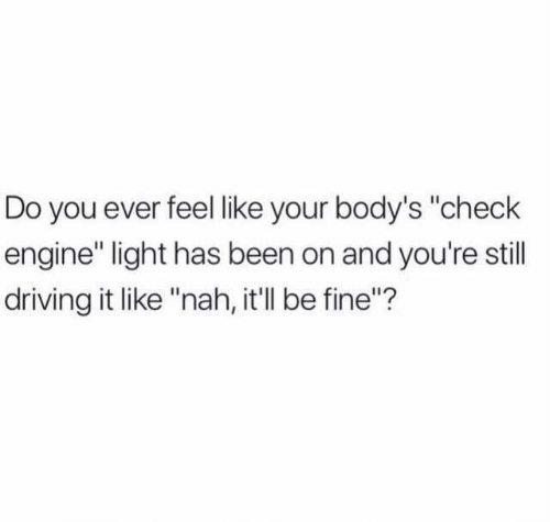 """Dank, Driving, and Been: Do you ever feel like your body's """"check  engine"""" light has been on and you're still  driving it like """"nah, it'll be fine""""?"""
