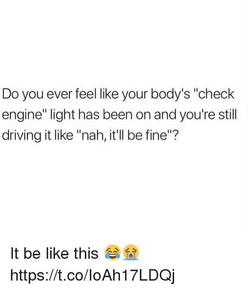 "Be Like, Driving, and Been: Do you ever felellike your body's ""check  engine"" light has been on and you're still  driving it like ""nah, it'll be fine""? It be like this 😂😭 https://t.co/IoAh17LDQj"