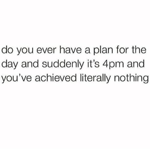 Have A Plan: do you ever have a plan for the  day and suddenly it's 4pm and  you've achieved literally nothing