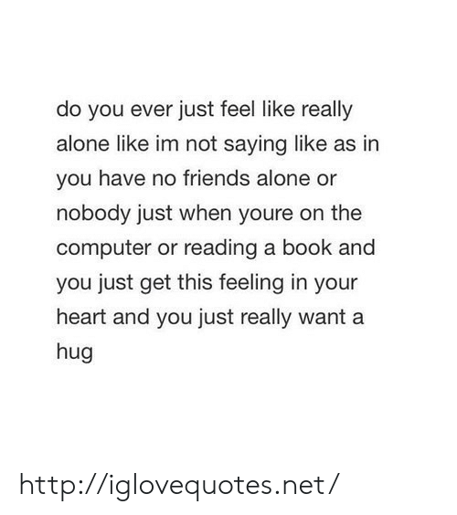 Being Alone, Friends, and Book: do you ever just feel like really  alone like im not saying like as in  you have no friends alone or  nobody just when youre on the  computer or reading a book and  you just get this feeling in your  heart and you just really want a  hug http://iglovequotes.net/
