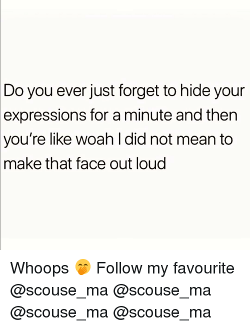 Memes, Mean, and 🤖: Do you ever just forget to hide your  expressions  for a minute and then  you're  like woah l did not mean to  that face out loud  make Whoops 🤭 Follow my favourite @scouse_ma @scouse_ma @scouse_ma @scouse_ma