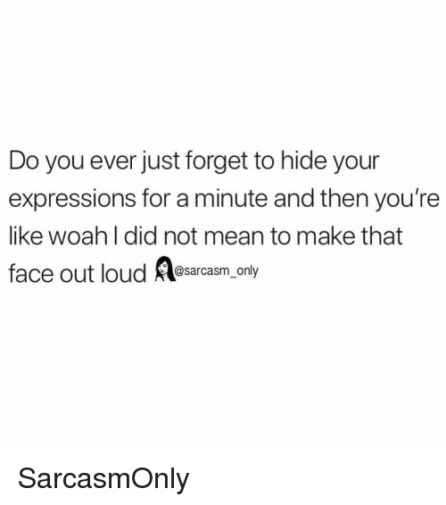 Funny, Memes, and Mean: Do you ever just forget to hide your  expressions for a minute and then you're  like woah I did not mean to make that  face out loud sarcnly  @sarcasm_only SarcasmOnly