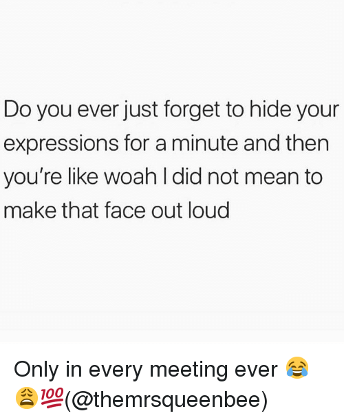 Memes, Mean, and 🤖: Do you ever just forget to hide your  expressions for a minute and then  you're like woah l did not mean to  make that face out loud Only in every meeting ever 😂😩💯(@themrsqueenbee)