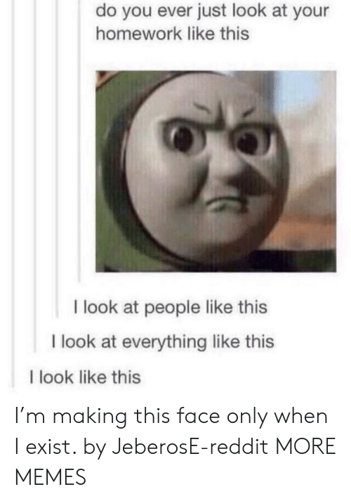 Dank, Memes, and Reddit: do you ever just look at your  homework like this  I look at people like this  I look at everything like this  I look like this I'm making this face only when I exist. by JeberosE-reddit MORE MEMES