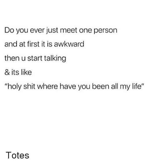"""Life, Memes, and Shit: Do you ever just meet one person  and at first it is awkward  then u start talking  & its like  """"holy shit where have you been all my life"""" Totes"""