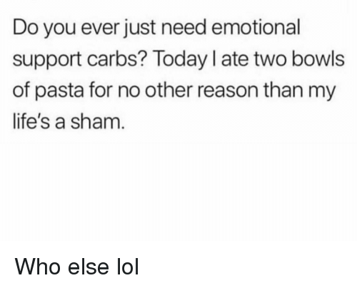 Funny, Lol, and Today: Do you ever just need emotional  support carbs? Today I ate two bowls  of pasta for no other reason than my  life's a sham Who else lol