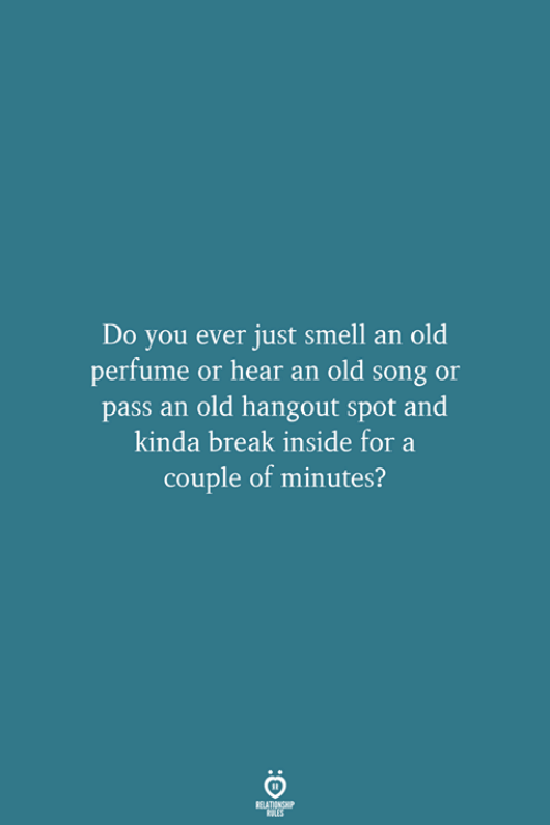Smell, Break, and Old: Do you ever just smell an old  perfume or hear an old song or  pass an old hangout spot and  kinda break inside for a  couple of minutes?  RELATIONSHIP  LES