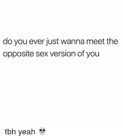 Memes, Sex, and Tbh: do you ever just wanna meet the  opposite sex version of you tbh yeah 💀