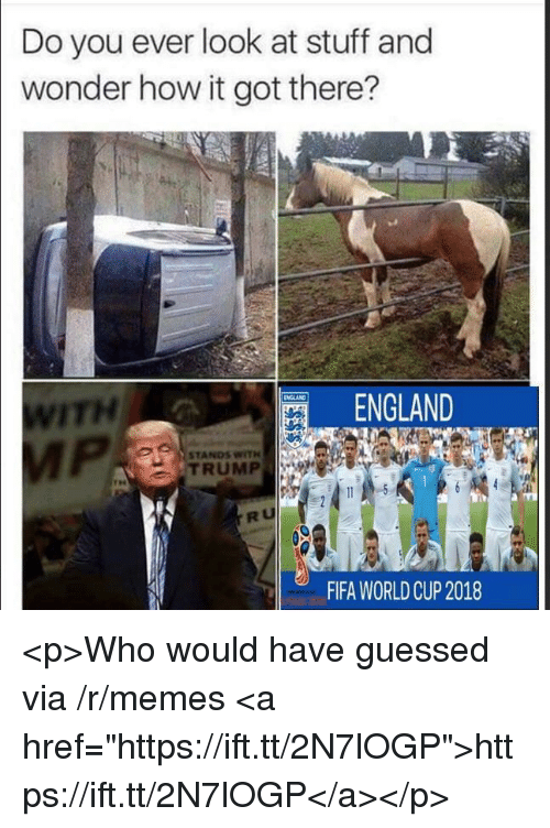 """England, Fifa, and Memes: Do you ever look at stuff and  wonder how it got there?  ITH  ENGLAND  STANDS WITH  TRUMP  RU  FIFA WORLDCUP 2018 <p>Who would have guessed via /r/memes <a href=""""https://ift.tt/2N7lOGP"""">https://ift.tt/2N7lOGP</a></p>"""