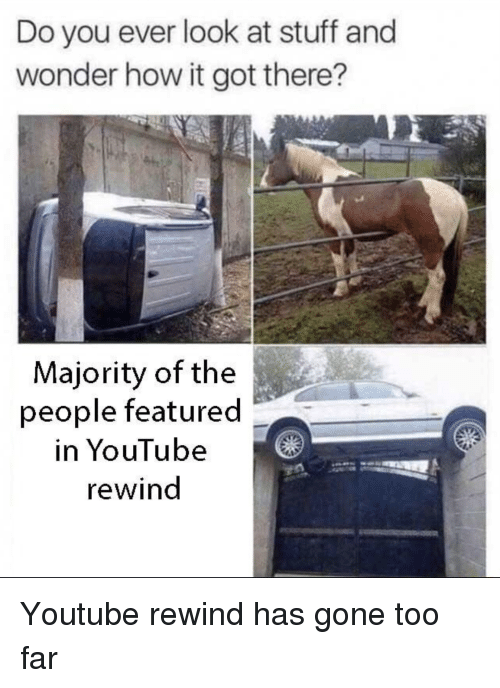 Featured: Do you ever look at stuff and  wonder how it got there?  Majority of the  people featured  in YouTube  rewind Youtube rewind has gone too far