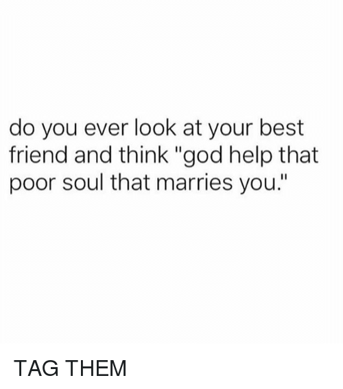 """Best Friend, God, and Memes: do you ever look at your best  friend and think """"god help that  poor soul that marries you."""" TAG THEM"""