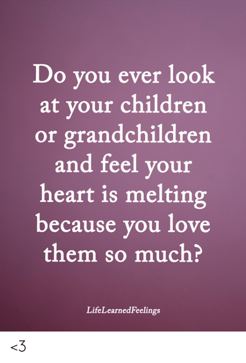 Children, Love, and Memes: Do you ever look  at your children  or grandchildren  and feel your  heart is melting  because you love  them so much?  LifeLearnedFeelings <3
