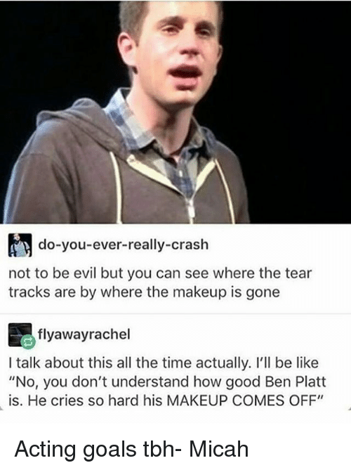 """Be Like, Goals, and Makeup: do-you-ever-really-crash  not to be evil but you can see where the tear  tracks are by where the makeup is gone  flyaway rachel  I talk about this all the time actually. I'll be like  """"No, you don't understand how good Ben Platt  is. He cries so hard his MAKEUP COMES OFF"""" Acting goals tbh- Micah"""