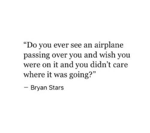 "Airplane: ""Do you ever see an airplane  passing over you and wish you  were on it and you didn't care  where it was going?""  - Bryan Stars  95"