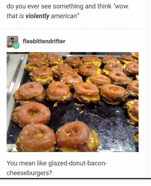 "Wow, American, and Mean: do you ever see something and think ""wow.  that is violently american""  fleabittendrifter  You mean like glazed-donut-bacon-  cheeseburgers?"