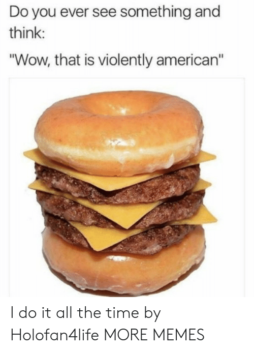 "Americanization: Do you ever see something and  think  ""Wow, that is violently american"" I do it all the time by Holofan4life MORE MEMES"