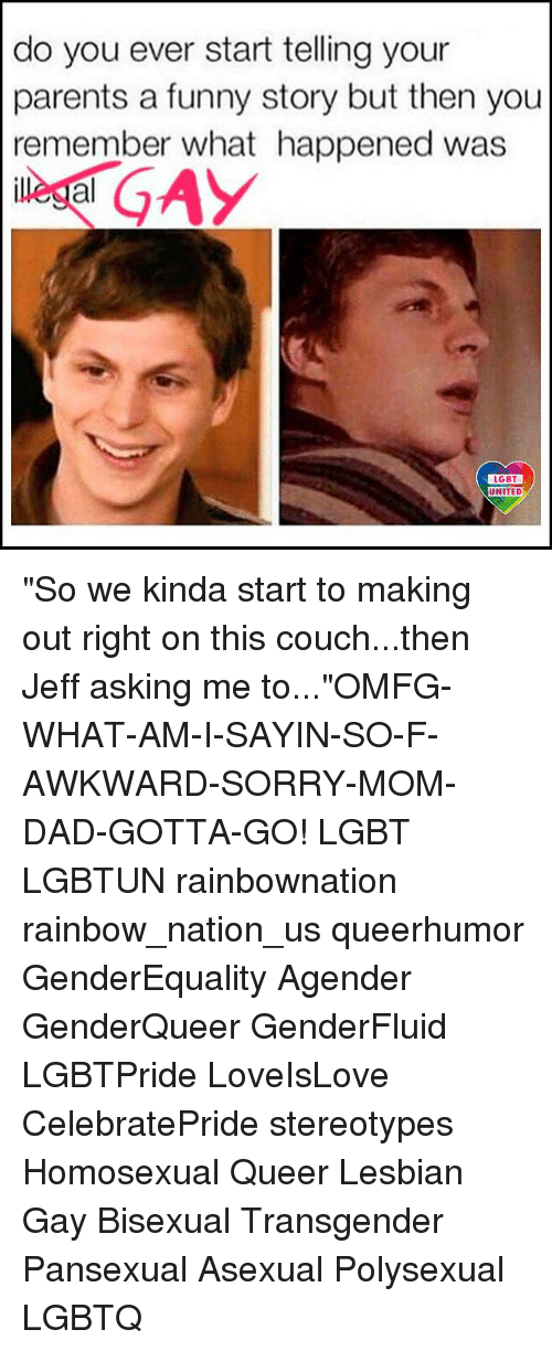 "Dad, Funny, and Lgbt: do you ever start telling your  parents a funny story but then you  remember what happened was  al  LGBT  UNITED ""So we kinda start to making out right on this couch...then Jeff asking me to...""OMFG-WHAT-AM-I-SAYIN-SO-F-AWKWARD-SORRY-MOM-DAD-GOTTA-GO! LGBT LGBTUN rainbownation rainbow_nation_us queerhumor GenderEquality Agender GenderQueer GenderFluid LGBTPride LoveIsLove CelebratePride stereotypes Homosexual Queer Lesbian Gay Bisexual Transgender Pansexual Asexual Polysexual LGBTQ"