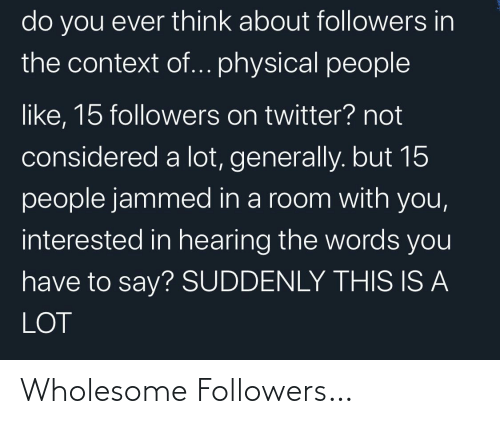 Followers: do you ever think about followers in  the context of... physical people  like, 15 followers on twitter? not  considered a lot, generally. but 15  people jammed in a room with you,  interested in hearing the words you  have to say? SUDDENLY THIS IS A  LOT Wholesome Followers…