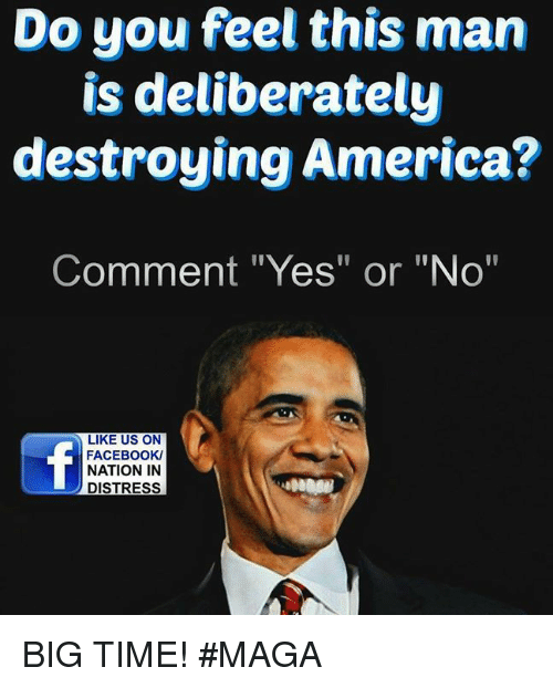 "Memes, 🤖, and Destroyer: Do you feel this man  is deliberately  destroying America?  Comment ""Yes"" or ""No""  LIKE US ON  FACEBOOK/  NATION IN  DISTRESS BIG TIME!  #MAGA"
