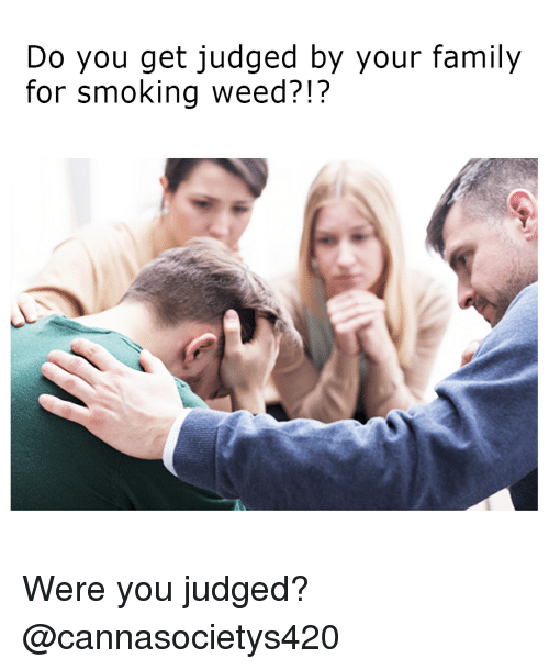 Family, Smoking, and Weed: Do you get judged by your family  for smoking weed?!? Were you judged? @cannasocietys420