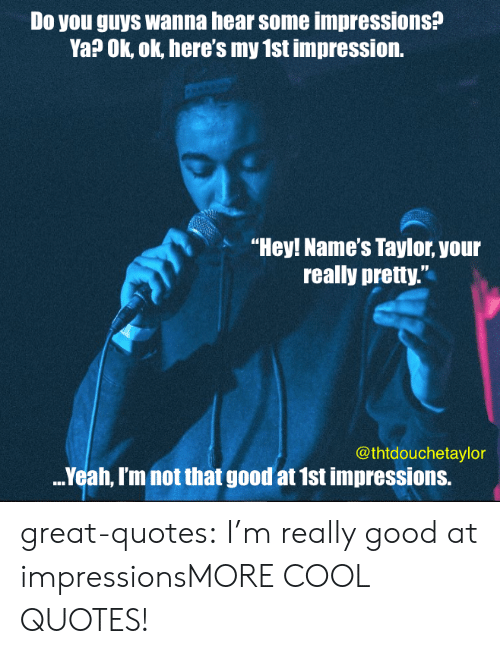 "Tumblr, Yeah, and Blog: Do you guys wanna hear some impressions?  Ya? Ok, ok, here's my 1st impression.  ""Hey! Name's Taylor, your  really pretty.  @thtdouchetaylor  ..Yeah, Im not that good at 1st impressions. great-quotes:  I'm really good at impressionsMORE COOL QUOTES!"